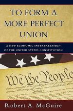 To Form a More Perfect Union : A New Economic Interpretation of United States Constitution - Robert A. McGuire