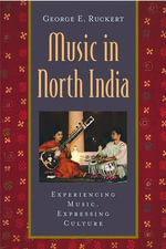 Music in North India : Experiencing Music, Expressing Culture - George E. Ruckert