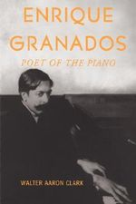 Enrique Granados : Poet of the Piano - Walter Aaron Clark