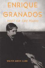 Enrique Granados : Poet of the Piano - Walter Aaron Clark