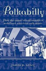 Polkabilly : How the Goose Island Ramblers Redefined American Folk Music - James P. Leary