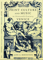 Print Culture and Music in Sixteenth-century Venice - Jane A. Bernstein