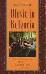 Music in Bulgaria : Experiencing Music, Expressing Culture - Timothy Rice