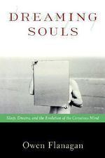 Dreaming Souls : Sleep, Dreams, and the Evolution of the Conscious Mind - Owen J. Flanagan