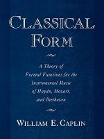 Classical Form : A Theory of Formal Functions for the Instrumental Music of Haydn, Mozart and Beethoven - William E. Caplin