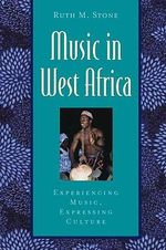 Music in West Africa : Experiencing Music, Expressing Culture - Ruth M. Stone