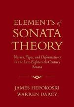 Elements of Sonata Theory : Norms, Types, and Deformations in the Late-Eighteenth-Century Sonata - Warren Darcy