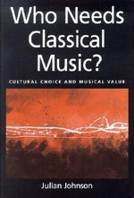 Who Needs Classical Music? : Cultural Choice and Musical Values - Julian Johnson