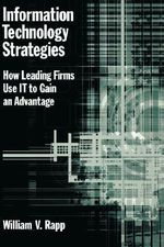 Information Technology Strategies : How Leading Firms Use IT to Gain an Advantage - William V. Rapp