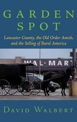 Garden Spot : Lancaster County, the Old Order Amish and the Selling of Rural America - David Walbert