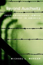 Beyond Auschwitz : Post-Holocaust Jewish Thought in America - Michael L. Morgan