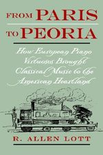 From Paris to Peoria : How European Piano Virtuosos Brought Classical Music to the American Heartland - R.Allen Lott