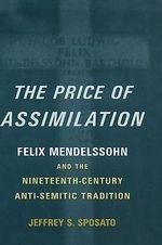 The Price of Assimilation : Felix Mendelssohn and the Nineteenth-Century Anti-Semitic Tradition - Jeffrey S. Sposato