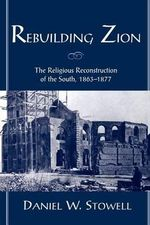 Rebuilding Zion : The Religious Reconstruction of the South 1863-1877 - Daniel W. Stowell