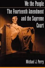 We the People : The Fourteenth Amendment and the Supreme Court - Michael J. Perry