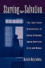 Starving for Salvation : The Spiritual Dimensions of Eating Problems Among American Girls and Women - Michelle Mary Lelwica