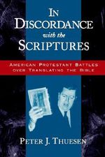 In Discordance with the Scriptures : American Protestant Battles Over Translating the Bible - Peter J. Thuesen