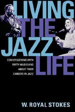 Living the Jazz Life : Conversations with Forty Musicians About Their Careers in Jazz - W.Royal Stokes