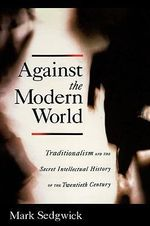 Against the Modern World : Traditionalism and the Secret Intellectual History of the Twentieth Century - Mark J. Sedgwick