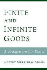 Finite and Infinite Goods : A Framework for Ethics - Robert Merrihew Adams