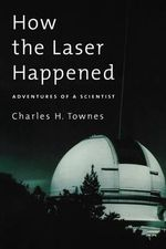 How the Laser Happened : Adventures of a Scientist - Charles H. Townes