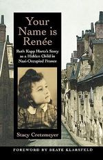 Your Name is Renee Ruth Kapp Hartzs Story as a Hidden Child : Ruth Kapp Hartz's Story As a Hidden Child in Nazi-Occupied France - Cretzmeyer