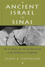 Ancient Israel in Sinai : The Evidence for the Authenticity of the Wilderness Traditions - James K. Hoffmeier