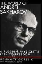 The World of Andrei Sakharov : A Russian Physicist's Path to Freedom - Gennady E. Gorelik