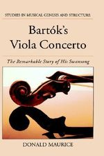 Bartok's Viola Concerto : The Remarkable Story of His Swansong - Donald G. Maurice