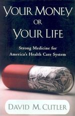 Your Money or Your Life : Strong Medicine for America's Health Care System - David M. Cutler