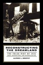 Reconstructing the Dreamland : The Tulsa Race Riot of 1921 - Race, Reparations, and Reconciliation - Alfred L. Brophy
