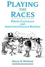 Playing the Races : Ethnic Caricature and American Literary Realism - Henry B. Wonham