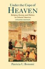 Under the Cope of Heaven : Religion, Society and Politics in Colonial America - Patricia U. Bonomi