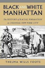 Black and White Manhattan : The History of Racial Formation in Colonial New York City - Thelma Wills Foote