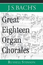 J.S. Bach's Great Eighteen Organ Chorales : North European Reflections, 1610-2000 - Russell Stinson