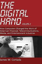 The Digital Hand : How Computers Changed the Work of American Financial, Telecommunications, Media, and Entertainment Industries - James W. Cortada