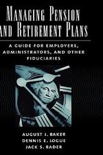 Managing Pension and Retirement Plans : A Guide for Employers, Administrators, and Other Fiduciaries - August Baker