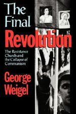 The Final Revolution : The Resistance Church and the Collapse of Communism - George Weigel