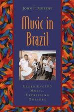 Music in Brazil : Experiencing Music, Expressing Culture - John P. Murphy