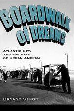 Boardwalk of Dreams : Atlantic City and the Fate of Urban America - Bryant Simon