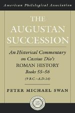 The Augustan Succession : An Historical Commentary on Cassius Dio's Roman History Books, 55-56 (9 B.C.-A.D. 14) - Peter Michael Swan