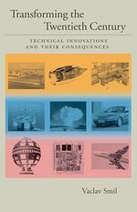 Transforming the Twentieth Century: Technical Innovations and Their Consequences v. 2 : Technical Innovations and Their Consequences - Vaclav Smil