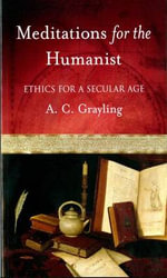 Meditations for the Humanist : Ethics for a Secular Age - A. C. Grayling