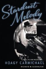 Stardust Melody : The Life and Music of Hoagy Carmichael - Richard M. Sudhalter