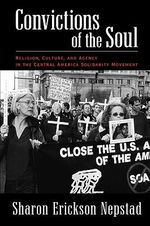 Convictions of the Soul : Religion, Culture, and Agency in the Central America Solidarity Movement - Sharon Erickson Nepstad