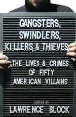 Gangsters, Swindlers, Killers, and Thieves : The Lives and Crimes of Fifty American Villains - Lawrence Block