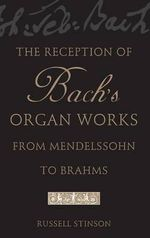 The Reception of Bach's Organ Works from Mendelssohn to Brahms - Russell Stinson