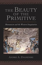 The Beauty of the Primitive : Shamanism and the Western Imagination - Andrei A. Znamenski