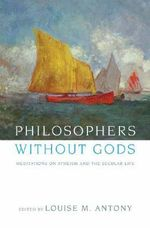 Philosophers without Gods : Meditations on Atheism and the Secular Life