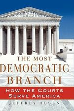The Most Democratic Branch : How the Courts Serve America - Jeffrey Rosen